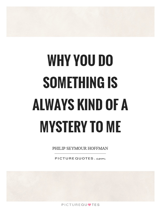 Why you do something is always kind of a mystery to me Picture Quote #1