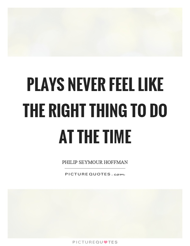 Plays never feel like the right thing to do at the time Picture Quote #1