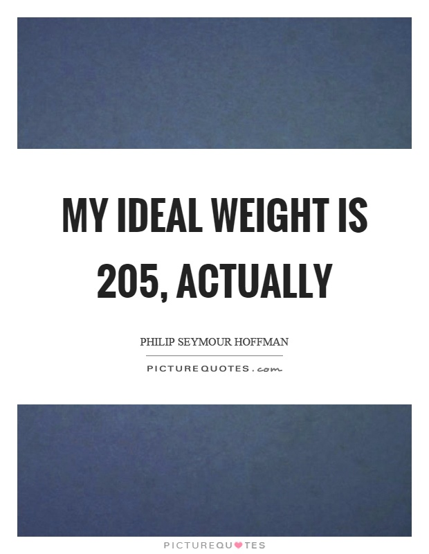 My ideal weight is 205, actually Picture Quote #1