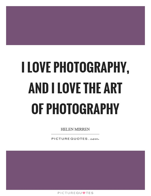 I love photography, and I love the art of photography ...