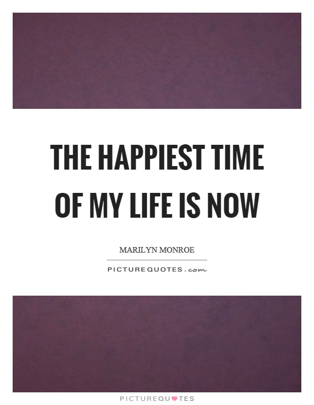The happiest time of my life is now Picture Quote #1