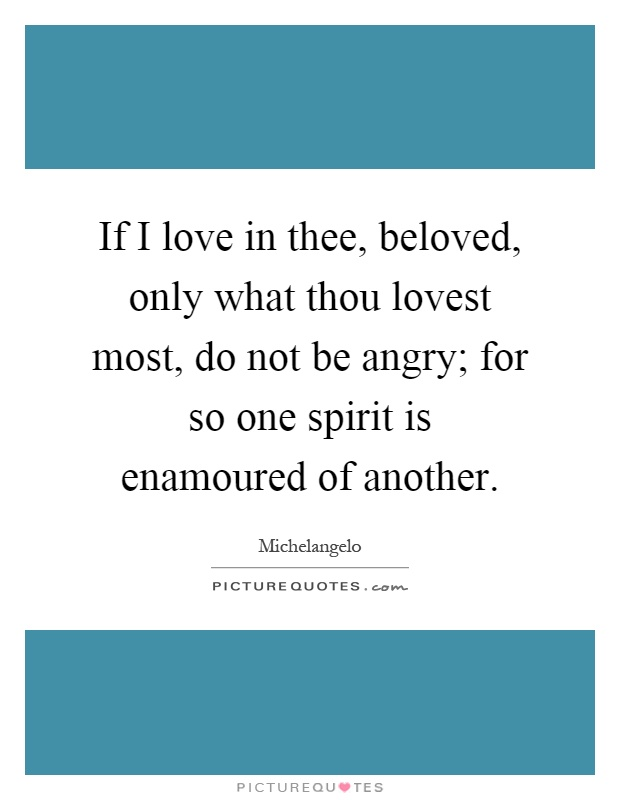 If I love in thee, beloved, only what thou lovest most, do not be angry; for so one spirit is enamoured of another Picture Quote #1