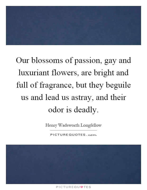Our blossoms of passion, gay and luxuriant flowers, are bright and full of fragrance, but they beguile us and lead us astray, and their odor is deadly Picture Quote #1