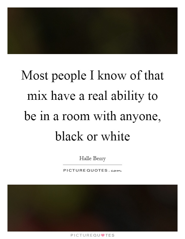 Most people I know of that mix have a real ability to be in a room with anyone, black or white Picture Quote #1