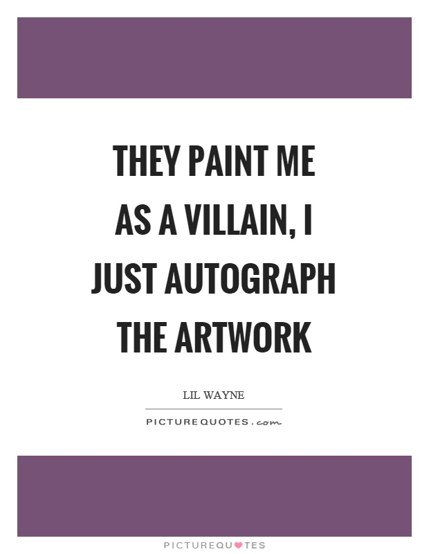 They Paint us as the Villains, we just autograph the artwork.