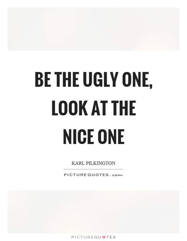 Be the ugly one, look at the nice one Picture Quote #1