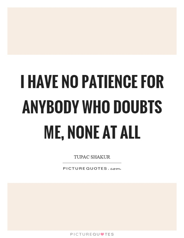 I have no patience for anybody who doubts me, none at all Picture Quote #1