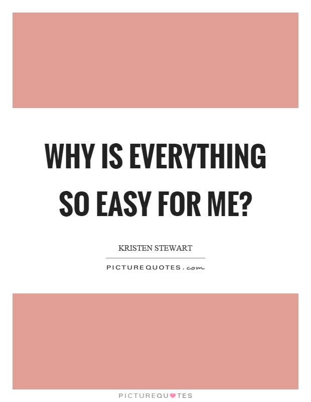 Why is everything so easy for me? Picture Quote #1