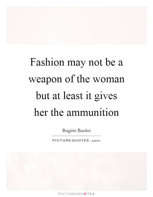 Fashion may not be a weapon of the woman but at least it gives her the ammunition Picture Quote #1