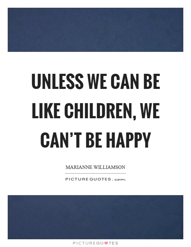 Unless we can be like children, we can't be happy Picture Quote #1