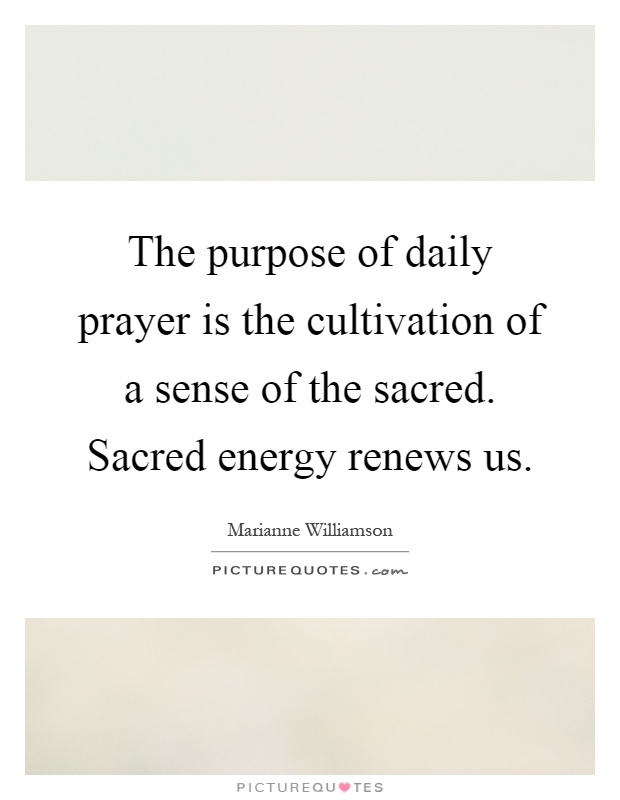 The purpose of daily prayer is the cultivation of a sense of the sacred. Sacred energy renews us Picture Quote #1