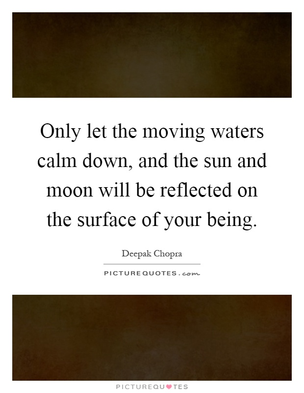 Only let the moving waters calm down, and the sun and moon will be reflected on the surface of your being Picture Quote #1