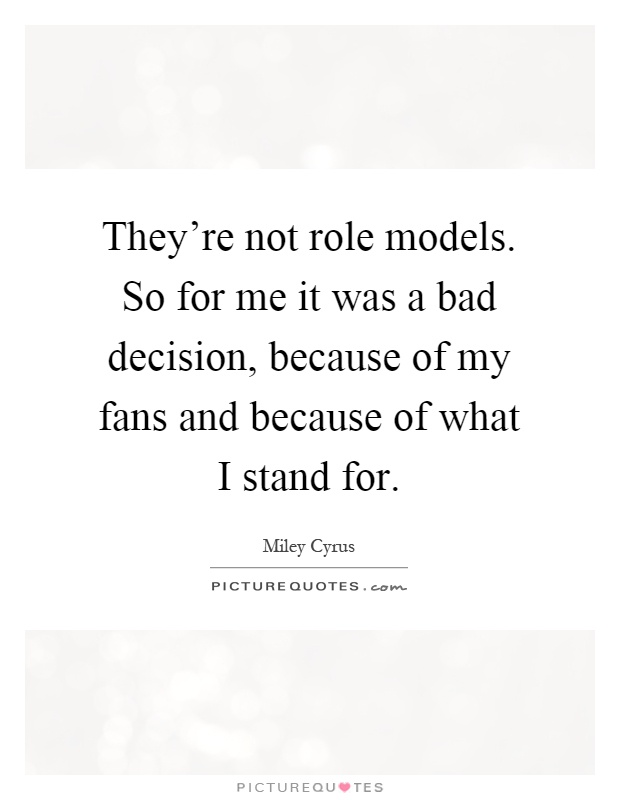 They're not role models. So for me it was a bad decision, because of my fans and because of what I stand for Picture Quote #1