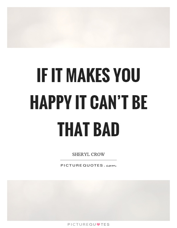 If it makes you happy it can't be that bad Picture Quote #1