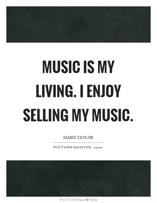 Music is my living. I enjoy selling my music Picture Quote #1