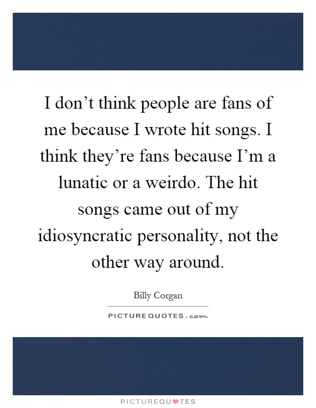 I don't think people are fans of me because I wrote hit songs. I think they're fans because I'm a lunatic or a weirdo. The hit songs came out of my idiosyncratic personality, not the other way around Picture Quote #1