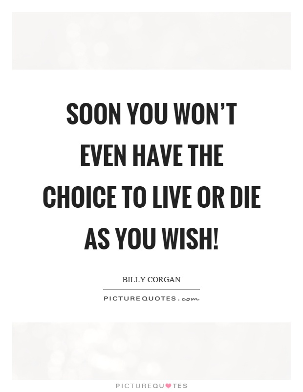 Soon you won't even have the choice to live or die as you wish! Picture Quote #1