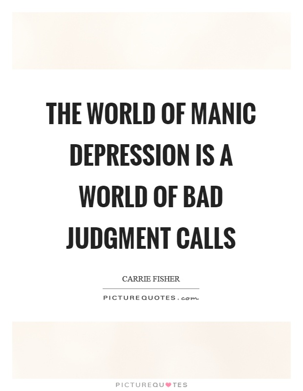 The world of manic depression is a world of bad judgment calls Picture Quote #1