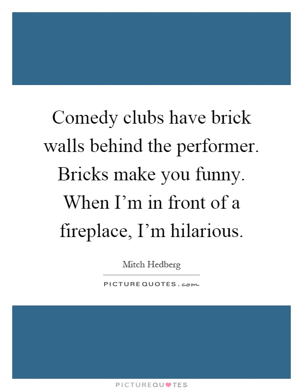 Comedy clubs have brick walls behind the performer. Bricks make you funny. When I'm in front of a fireplace, I'm hilarious Picture Quote #1