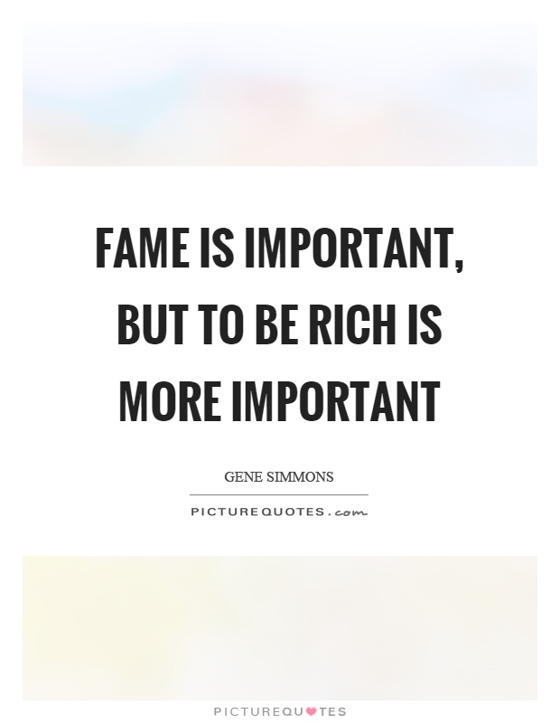 Fame is important, but to be rich is more important Picture Quote #1