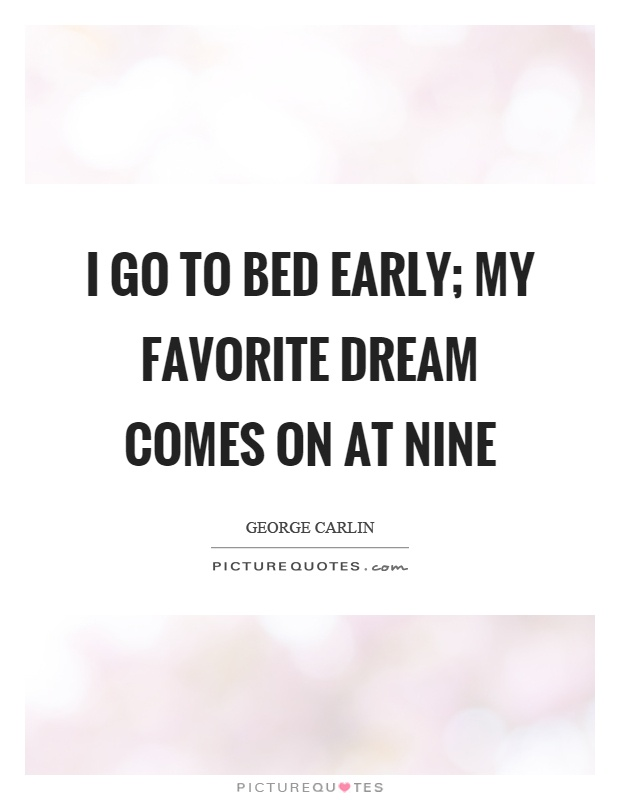 I go to bed early; my favorite dream comes on at nine Picture Quote #1