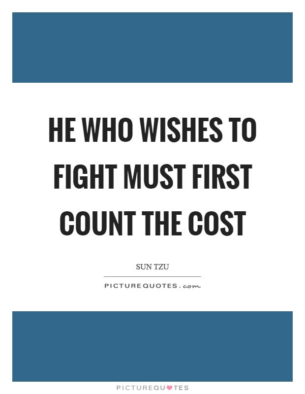 He who wishes to fight must first count the cost Picture Quote #1