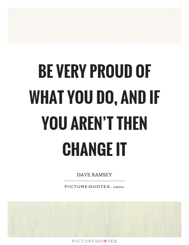 Be very proud of what you do, and if you aren't then change it Picture Quote #1