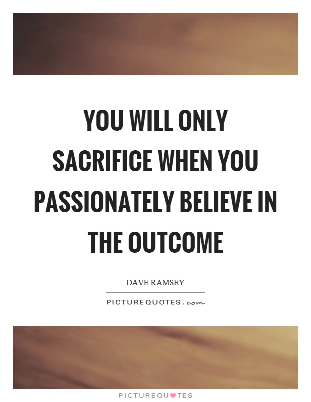You will only sacrifice when you passionately believe in the outcome Picture Quote #1