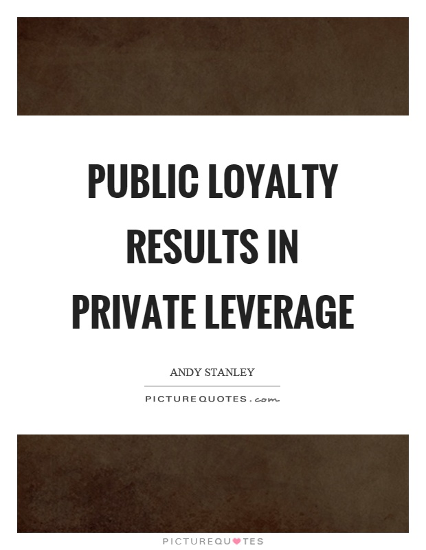 Public loyalty results in private leverage Picture Quote #1
