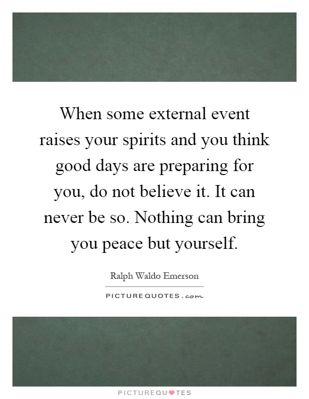 When some external event raises your spirits and you think good days are preparing for you, do not believe it. It can never be so. Nothing can bring you peace but yourself Picture Quote #1