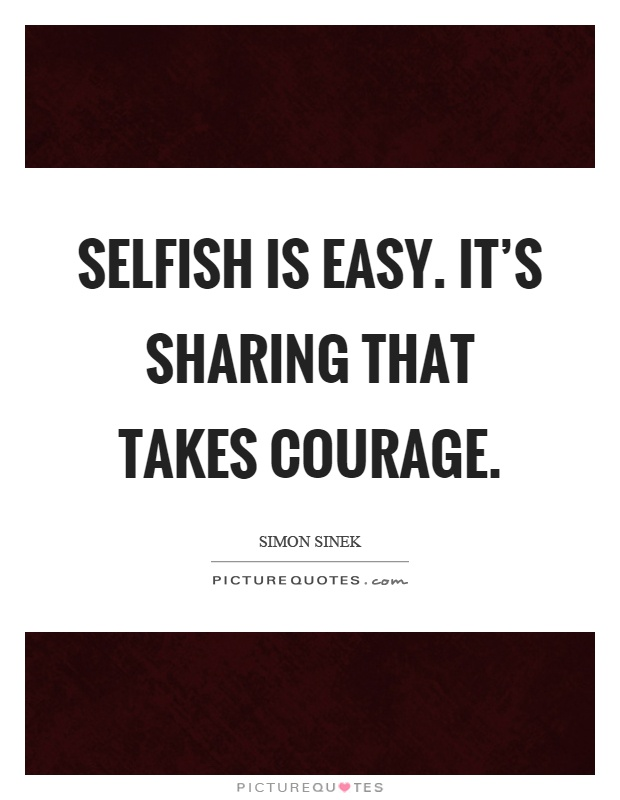 Selfish is easy. It's sharing that takes courage Picture Quote #1