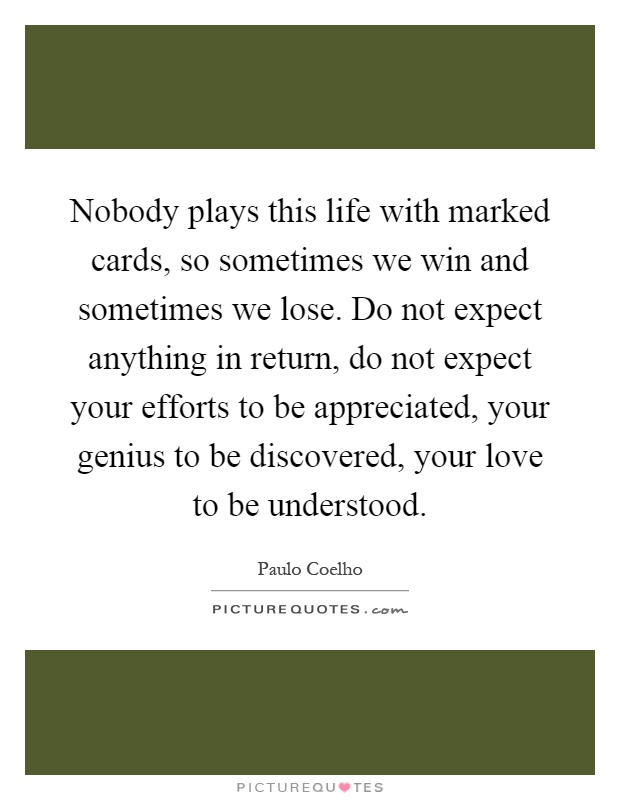 Nobody plays this life with marked cards, so sometimes we win and sometimes we lose. Do not expect anything in return, do not expect your efforts to be appreciated, your genius to be discovered, your love to be understood Picture Quote #1