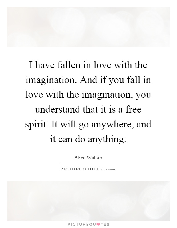 I have fallen in love with the imagination. And if you fall in love with the imagination, you understand that it is a free spirit. It will go anywhere, and it can do anything Picture Quote #1