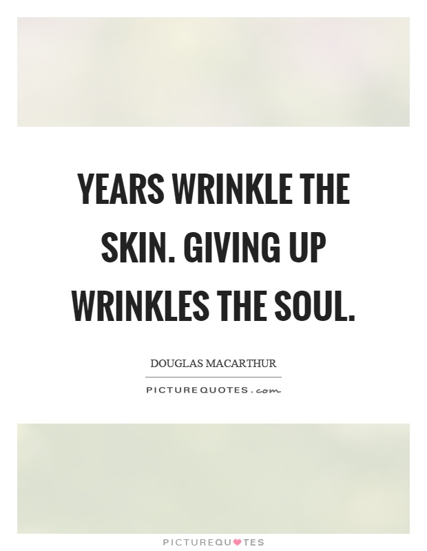 Years wrinkle the skin. Giving up wrinkles the soul Picture Quote #1