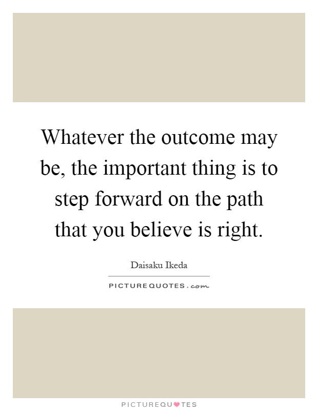 Whatever the outcome may be, the important thing is to step forward on the path that you believe is right Picture Quote #1