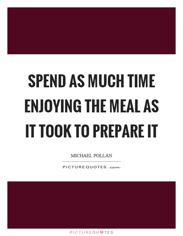 Spend as much time enjoying the meal as it took to prepare it Picture Quote #1