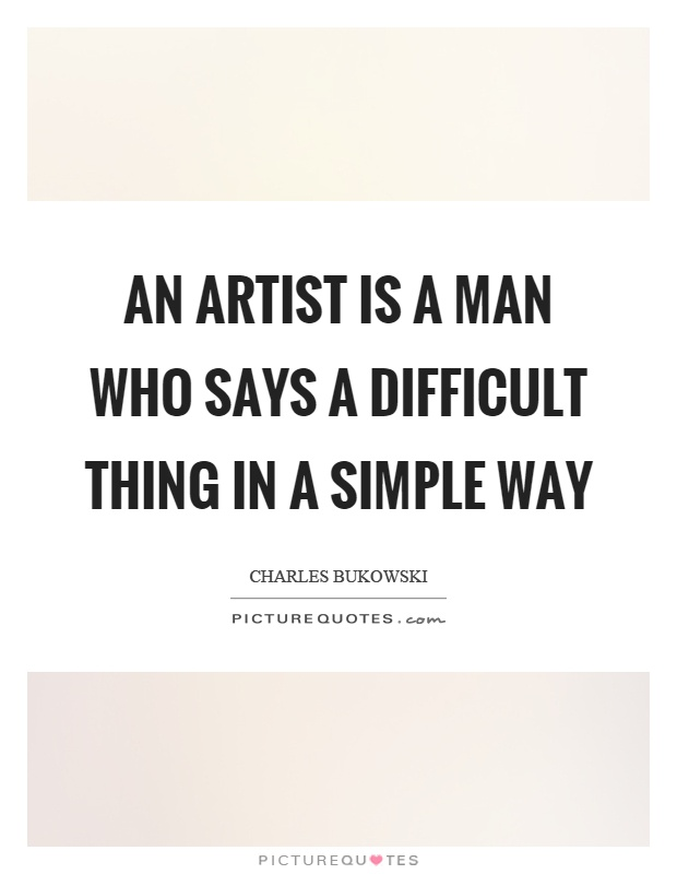 An artist is a man who says a difficult thing in a simple way Picture Quote #1