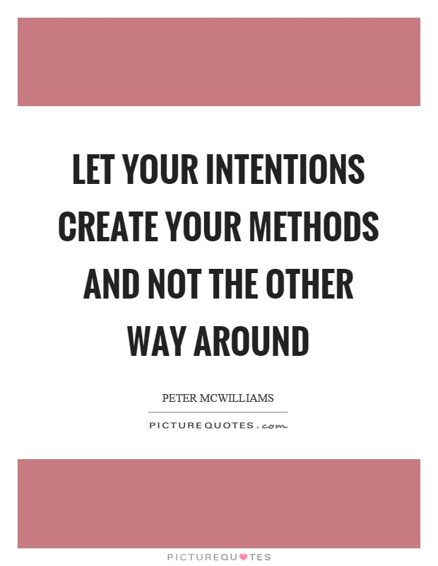 Let your intentions create your methods and not the other way around Picture Quote #1
