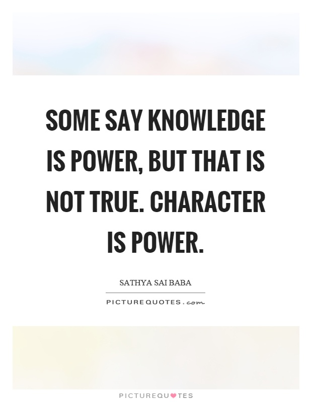Some say knowledge is power, but that is not true. Character is power Picture Quote #1