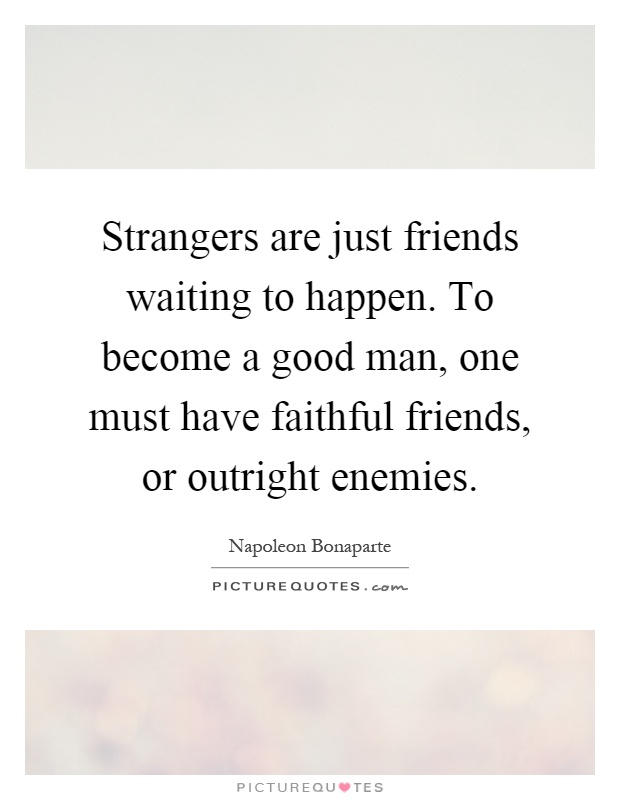 strangers are just friends waiting to Your friends will know you better in the first minute you meet than your acquaintances will know you in a thousand years for as a person of that rustic character appears, wherever he comes, like a mere stranger: so, on the contrary, a polite man, wherever he goes, seems as easy as if he were amongst his intimate.