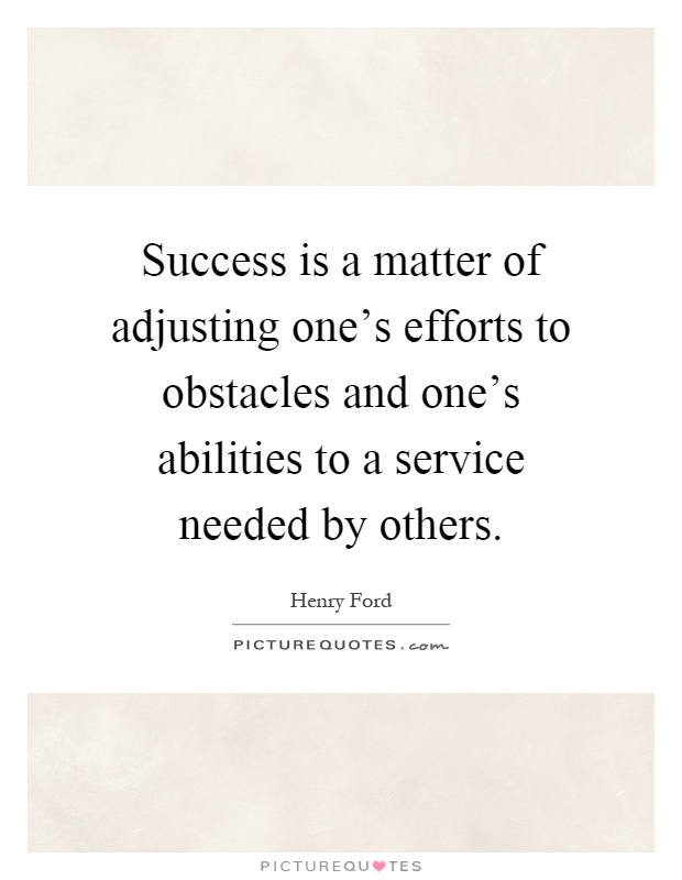 Success is a matter of adjusting one's efforts to obstacles and one's abilities to a service needed by others Picture Quote #1