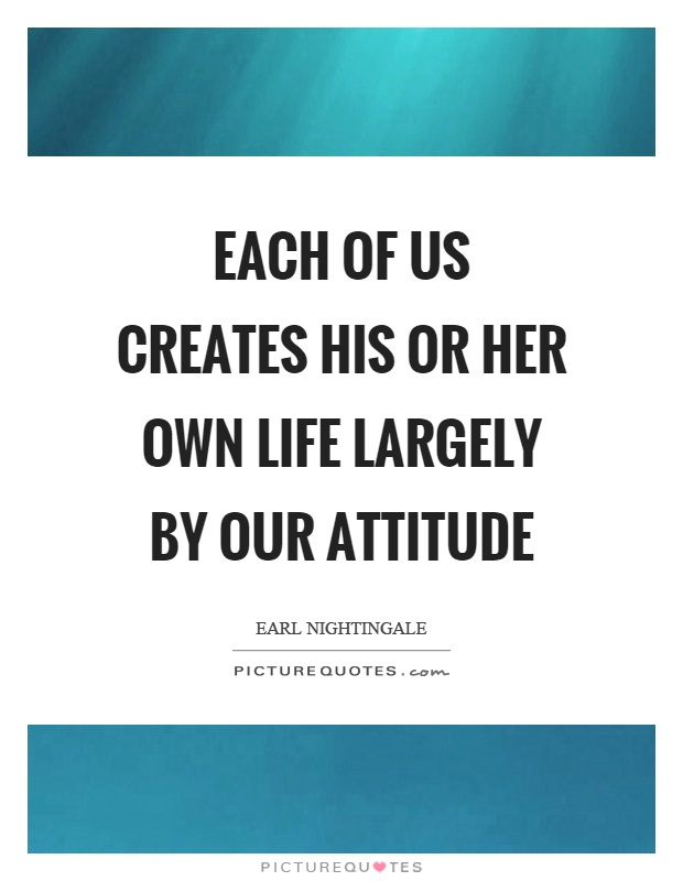 Each of us creates his or her own life largely by our attitude Picture Quote #1