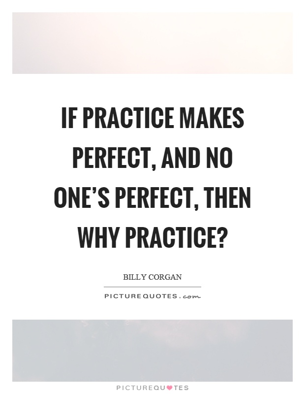If practice makes perfect, and no one's perfect, then why practice? Picture Quote #1