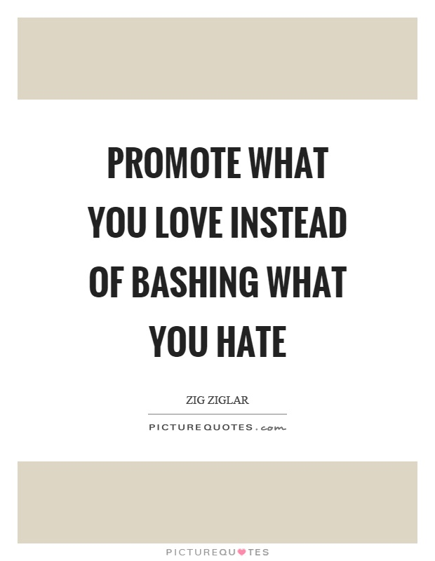 Promote what you love instead of bashing what you hate Picture Quote #1