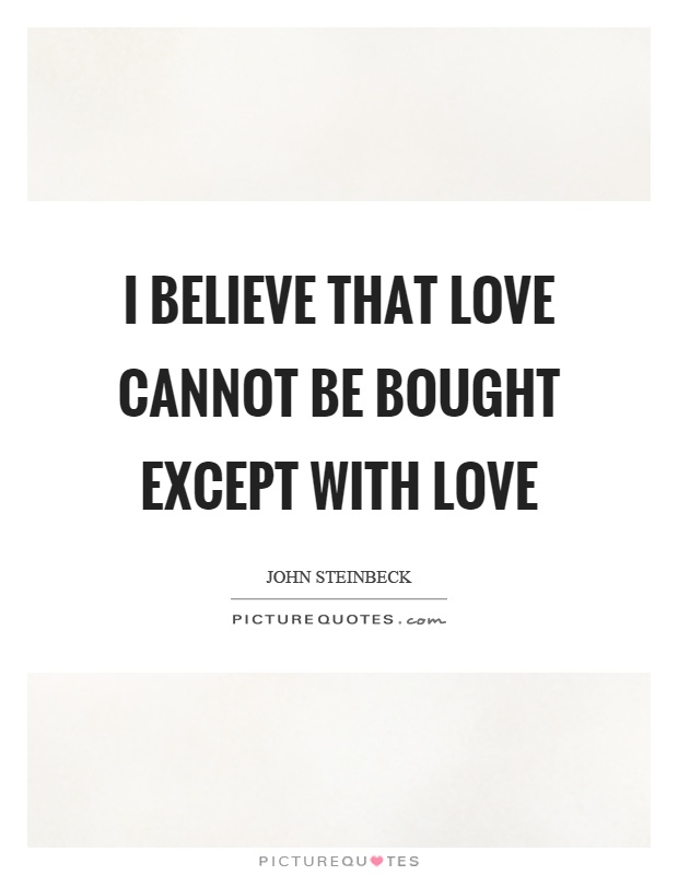 I believe that love cannot be bought except with love Picture Quote #1