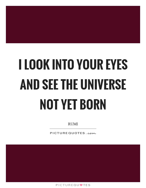 I look into your eyes and see the universe not yet born Picture Quote #1