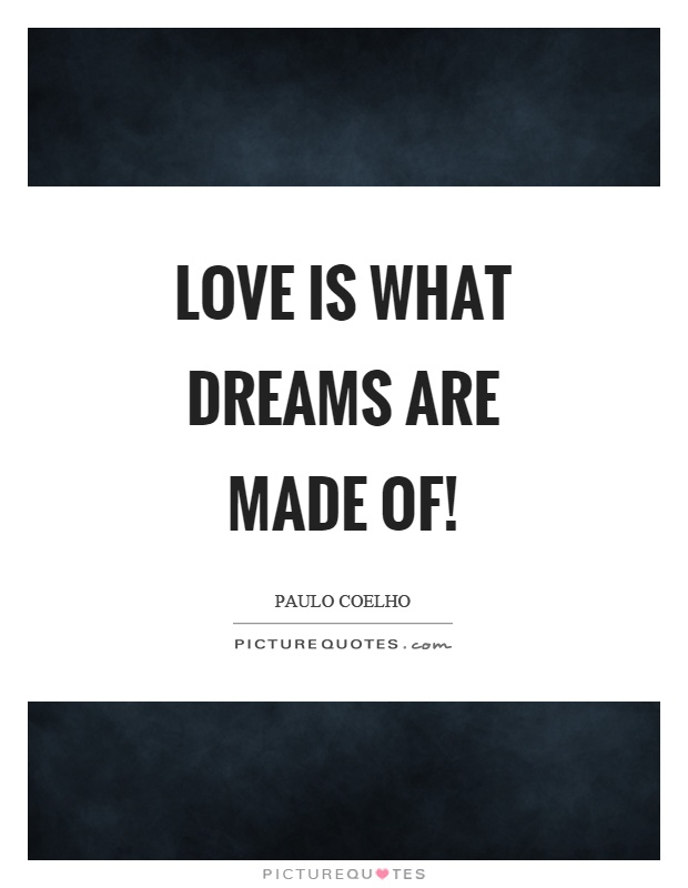 Love is what dreams are made of! Picture Quote #1