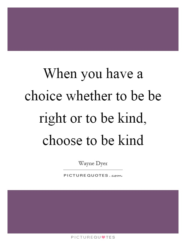 When you have a choice whether to be be right or to be kind, choose to be kind Picture Quote #1