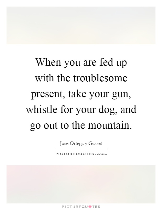 When you are fed up with the troublesome present, take your gun, whistle for your dog, and go out to the mountain Picture Quote #1