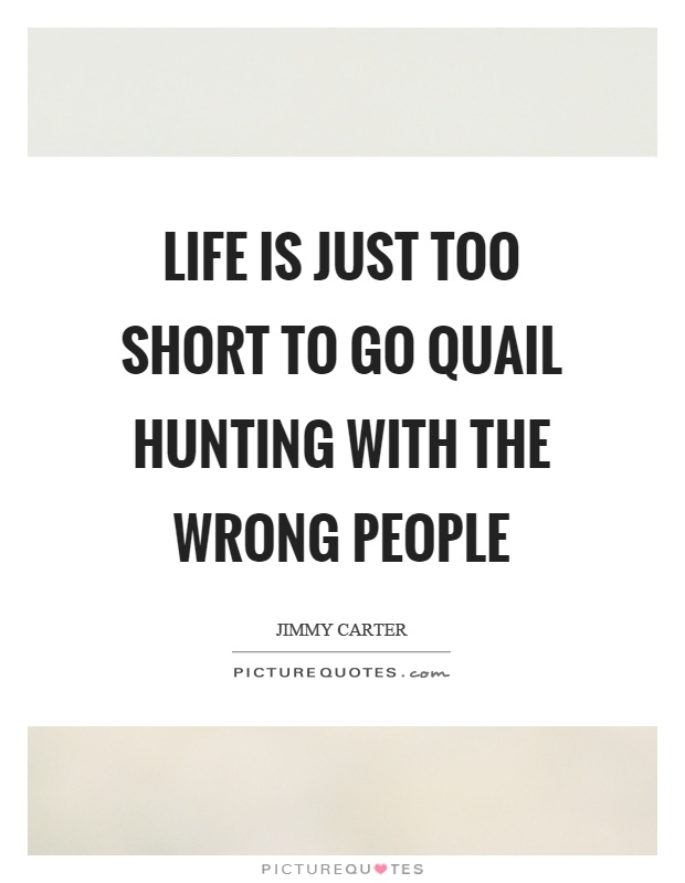 Life is just too short to go quail hunting with the wrong people Picture Quote #1